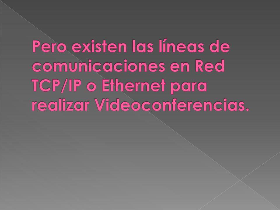 Pero existen las líneas de comunicaciones en Red TCP/IP o Ethernet para realizar Videoconferencias.