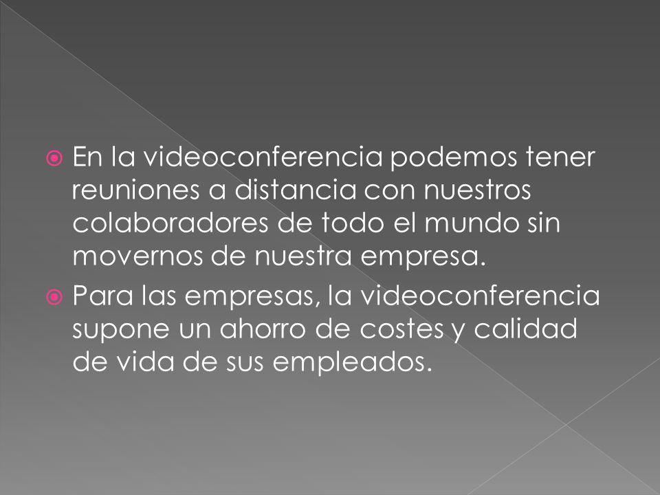 En la videoconferencia podemos tener reuniones a distancia con nuestros colaboradores de todo el mundo sin movernos de nuestra empresa.