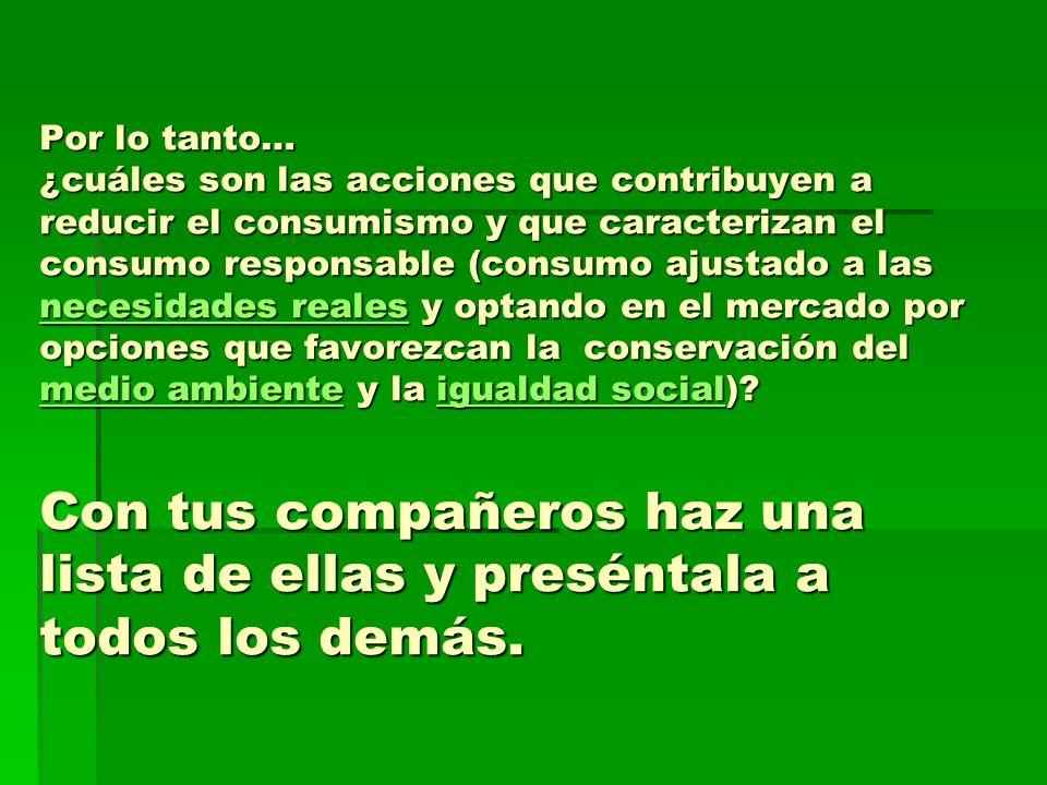 Por lo tanto… ¿cuáles son las acciones que contribuyen a reducir el consumismo y que caracterizan el consumo responsable (consumo ajustado a las necesidades reales y optando en el mercado por opciones que favorezcan la conservación del medio ambiente y la igualdad social).