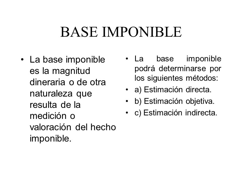 BASE IMPONIBLE La base imponible es la magnitud dineraria o de otra naturaleza que resulta de la medición o valoración del hecho imponible.