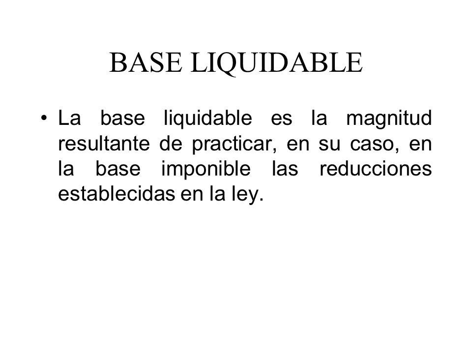 BASE LIQUIDABLE La base liquidable es la magnitud resultante de practicar, en su caso, en la base imponible las reducciones establecidas en la ley.
