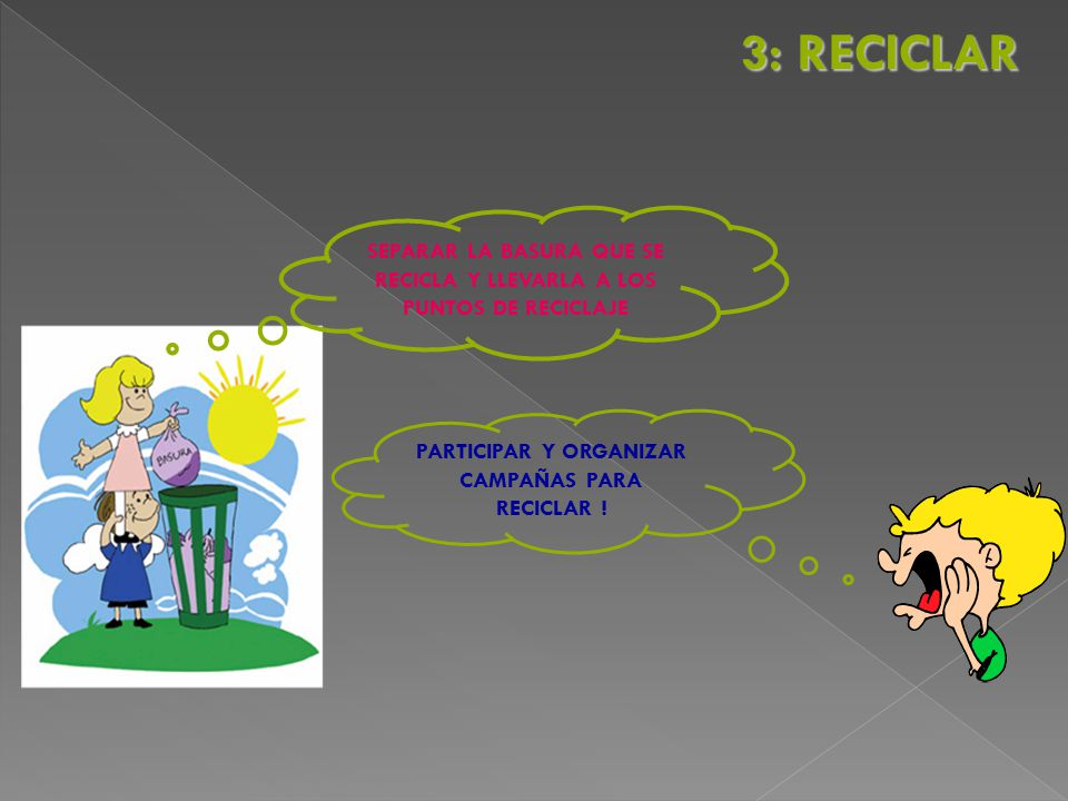 3: RECICLAR SEPARAR LA BASURA QUE SE RECICLA Y LLEVARLA A LOS PUNTOS DE RECICLAJE.