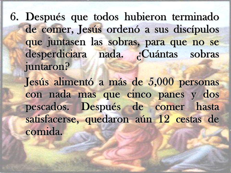 Después que todos hubieron terminado de comer, Jesús ordenó a sus discípulos que juntasen las sobras, para que no se desperdiciara nada. ¿Cuántas sobras juntaron