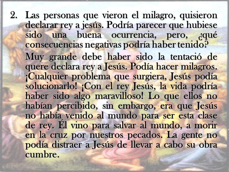 Las personas que vieron el milagro, quisieron declarar rey a jesús