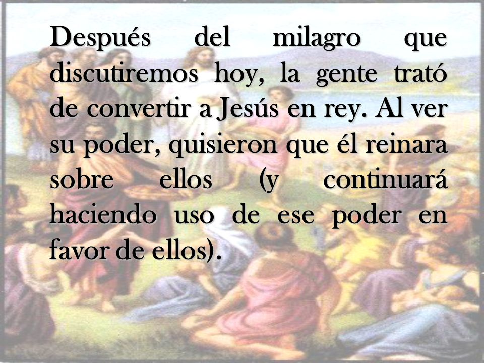 Después del milagro que discutiremos hoy, la gente trató de convertir a Jesús en rey.