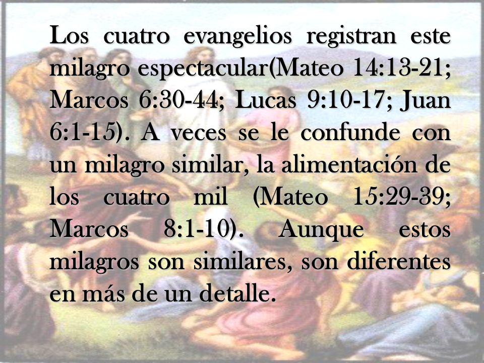 Los cuatro evangelios registran este milagro espectacular(Mateo 14:13-21; Marcos 6:30-44; Lucas 9:10-17; Juan 6:1-15).