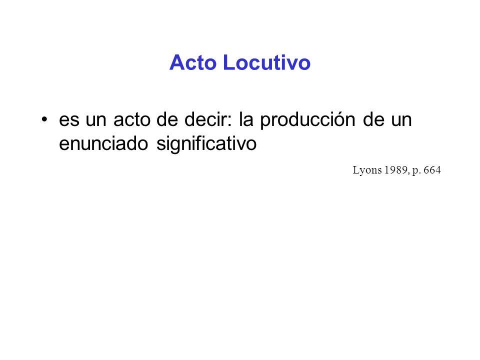 Acto Locutivo es un acto de decir: la producción de un enunciado significativo. Lyons 1989, p. 664.