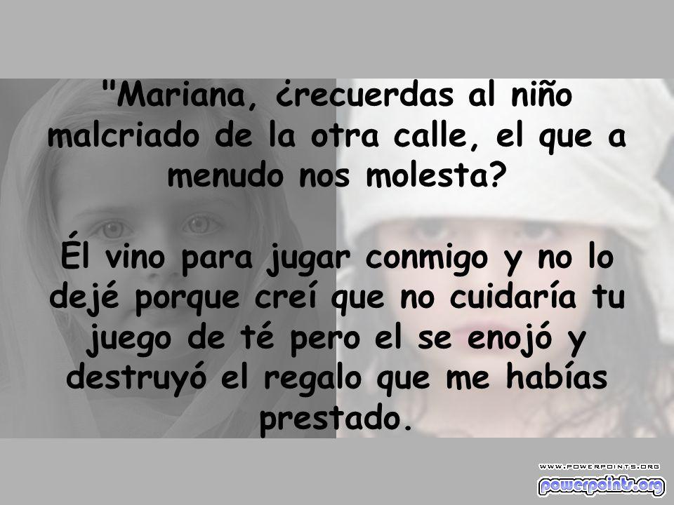Mariana, ¿recuerdas al niño malcriado de la otra calle, el que a menudo nos molesta