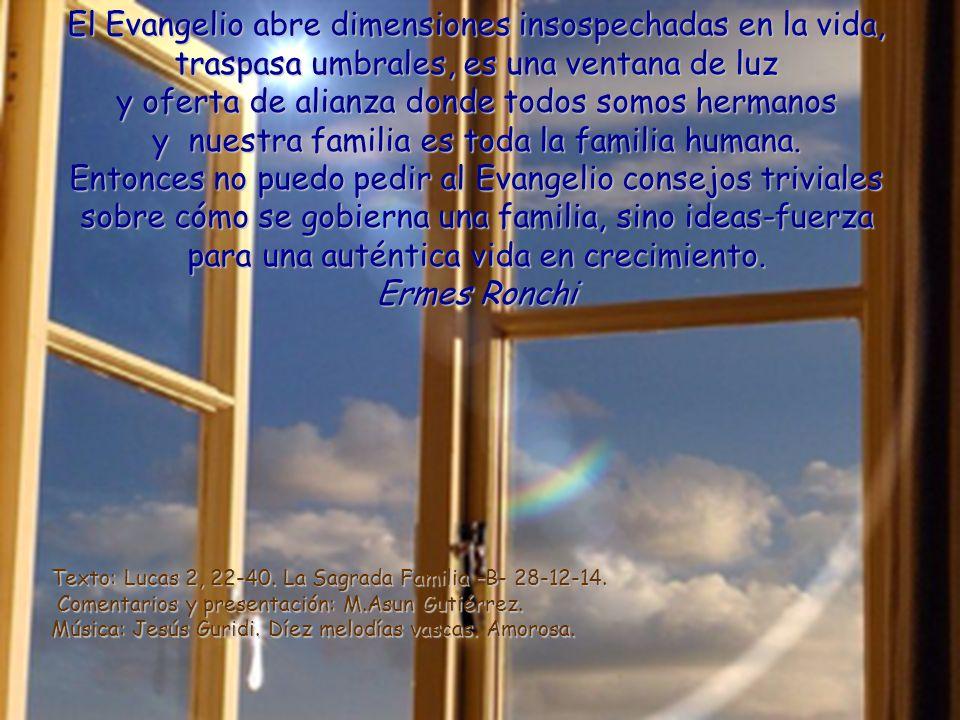 El Evangelio abre dimensiones insospechadas en la vida, traspasa umbrales, es una ventana de luz y oferta de alianza donde todos somos hermanos y nuestra familia es toda la familia humana.