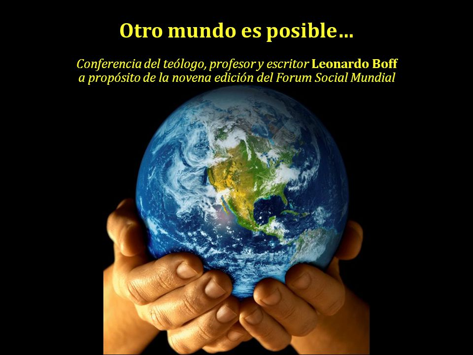 Otro mundo es posible… Conferencia del teólogo, profesor y escritor Leonardo Boff a propósito de la novena edición del Forum Social Mundial.