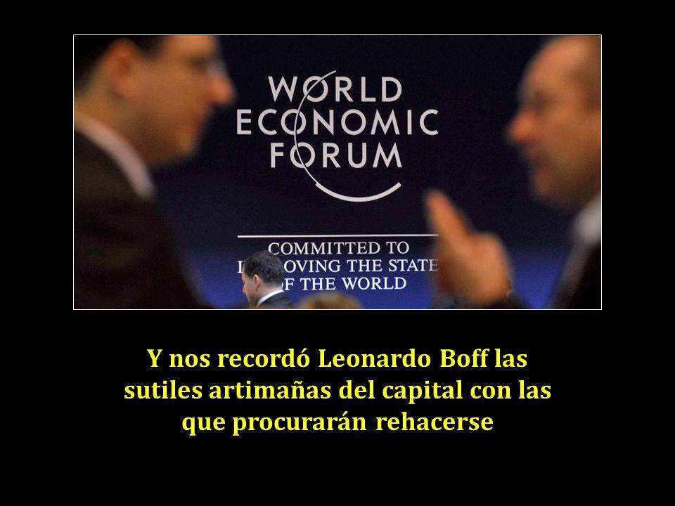 Y nos recordó Leonardo Boff las sutiles artimañas del capital con las que procurarán rehacerse
