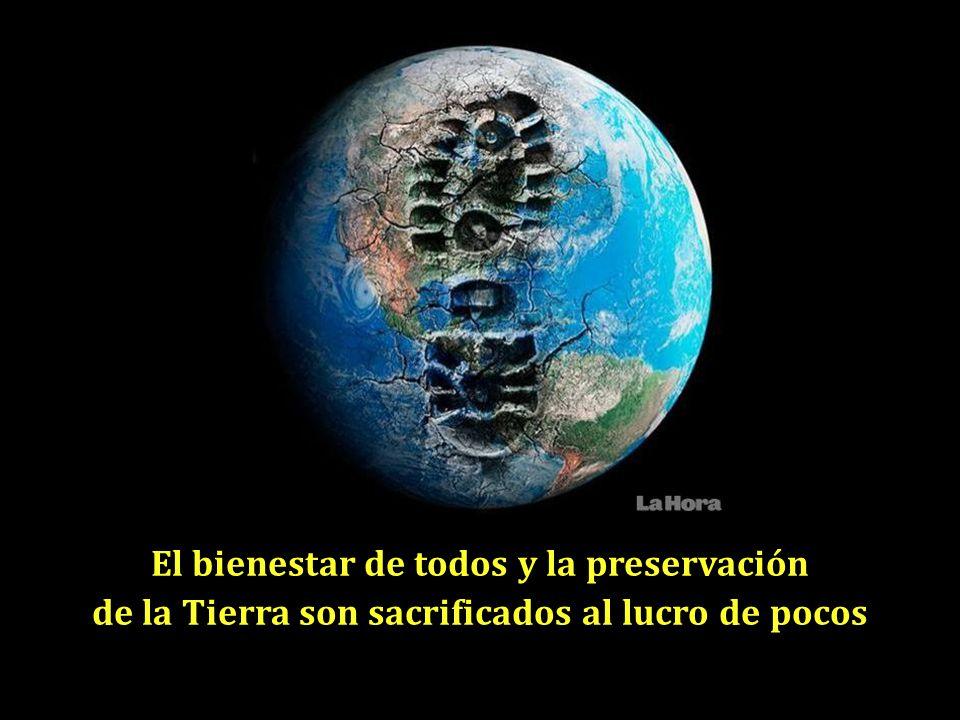 El bienestar de todos y la preservación de la Tierra son sacrificados al lucro de pocos