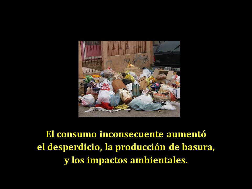 El consumo inconsecuente aumentó el desperdicio, la producción de basura, y los impactos ambientales.
