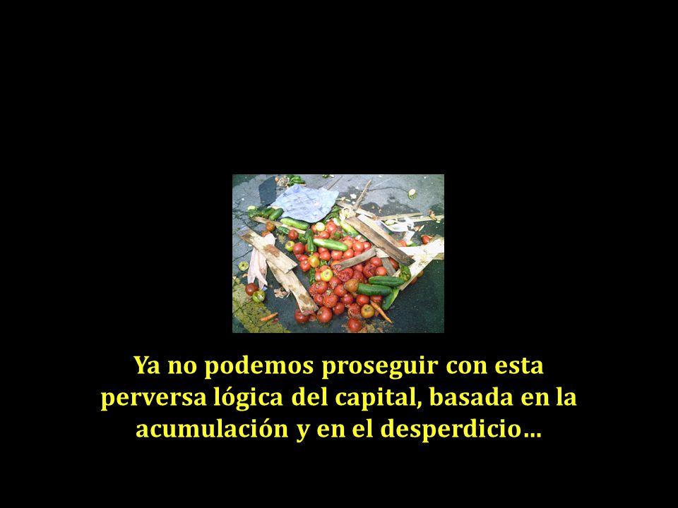 Ya no podemos proseguir con esta perversa lógica del capital, basada en la acumulación y en el desperdicio…