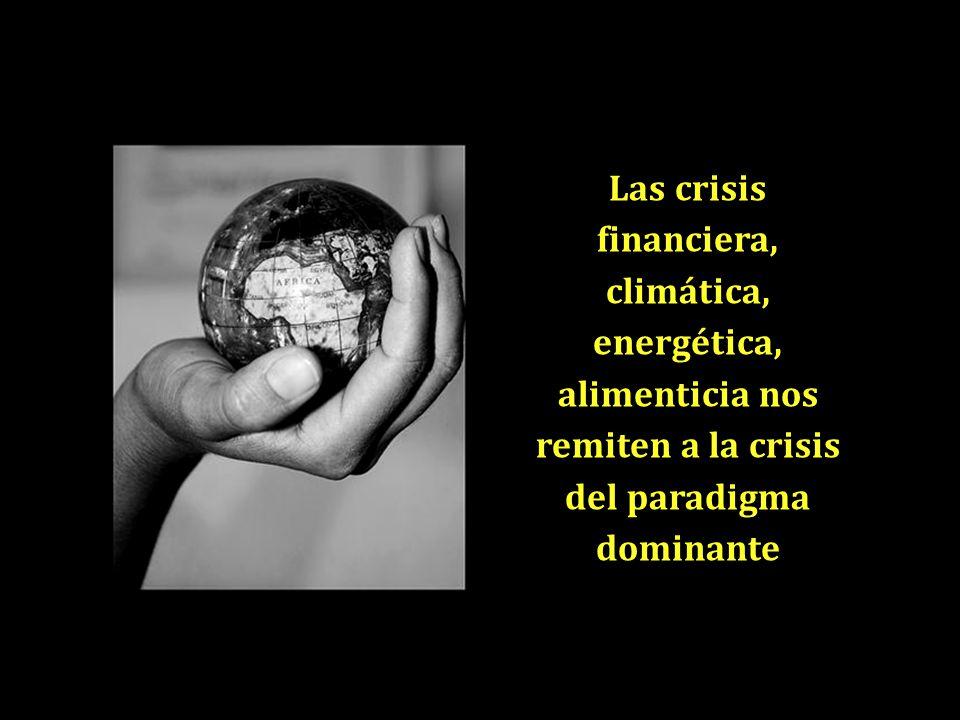 Las crisis financiera, climática, energética, alimenticia nos remiten a la crisis del paradigma dominante