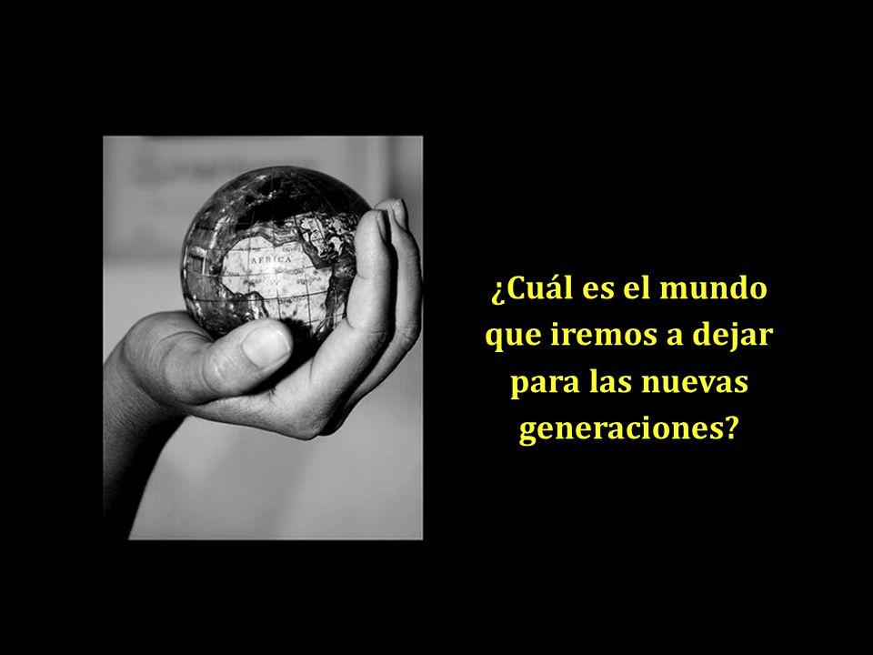 ¿Cuál es el mundo que iremos a dejar para las nuevas generaciones