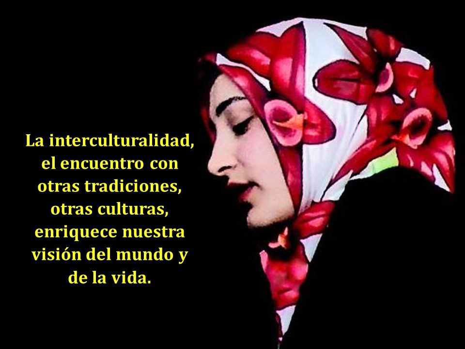 La interculturalidad, el encuentro con otras tradiciones, otras culturas, enriquece nuestra visión del mundo y de la vida.