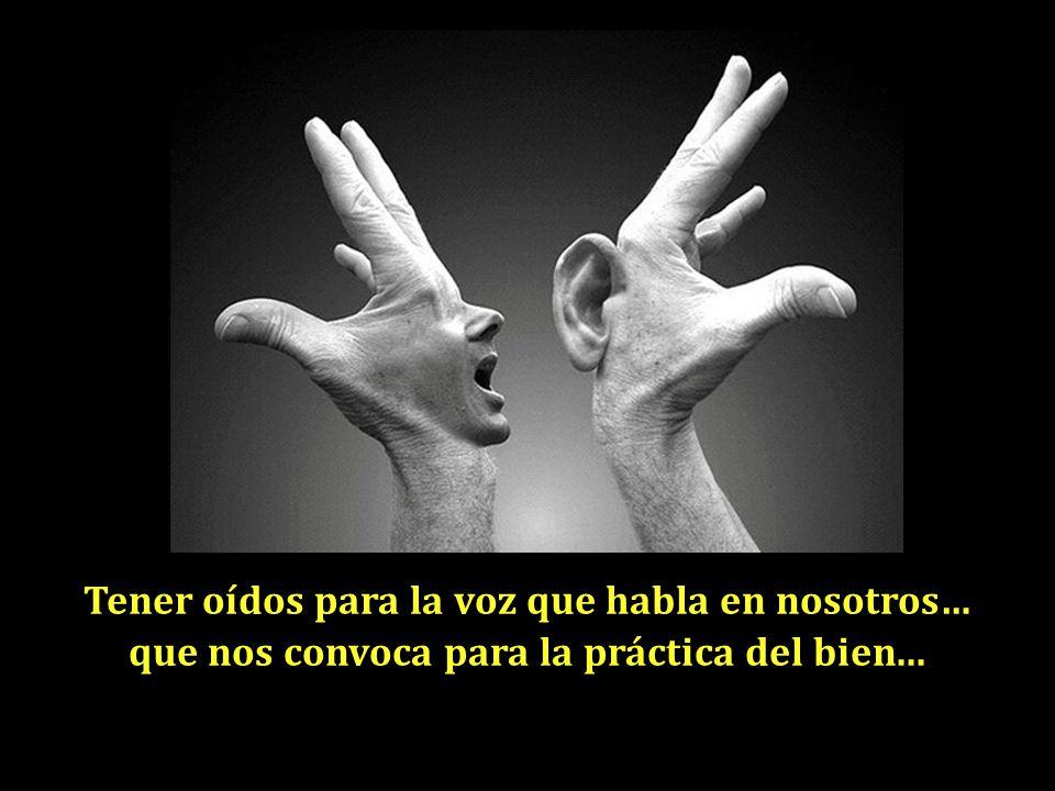 Tener oídos para la voz que habla en nosotros… que nos convoca para la práctica del bien...