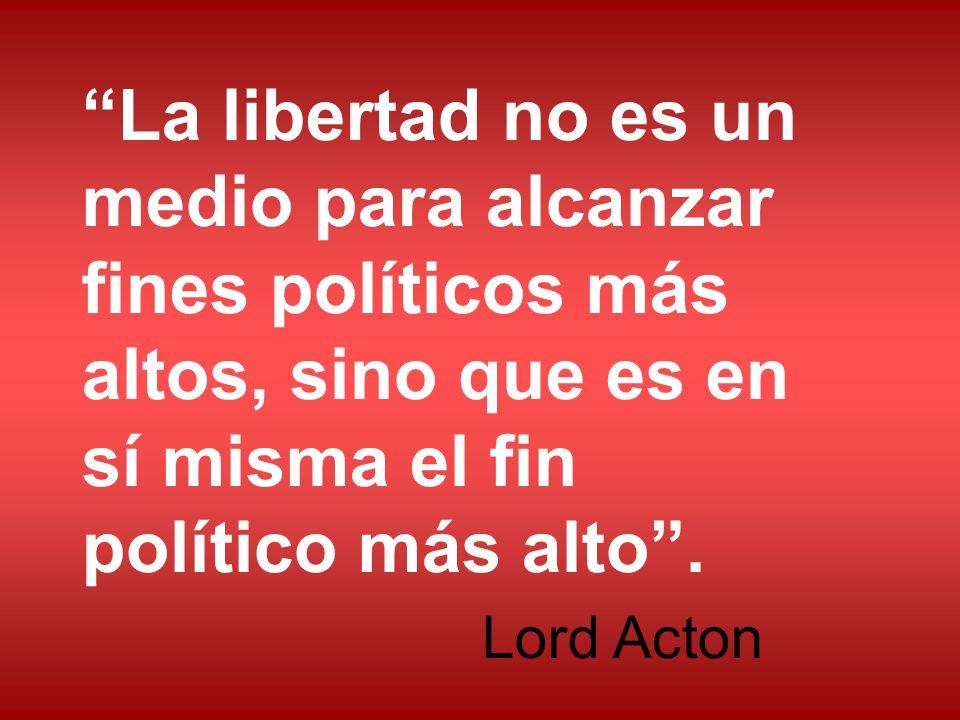 La libertad no es un medio para alcanzar fines políticos más altos, sino que es en