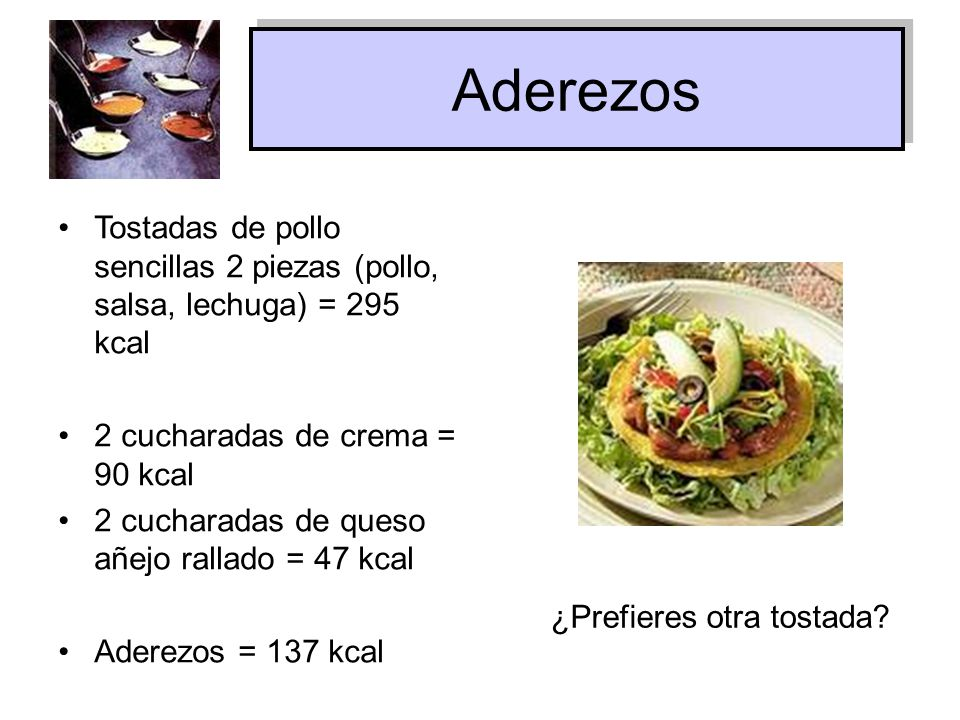 Aderezos Tostadas de pollo sencillas 2 piezas (pollo, salsa, lechuga) = 295 kcal. 2 cucharadas de crema = 90 kcal.