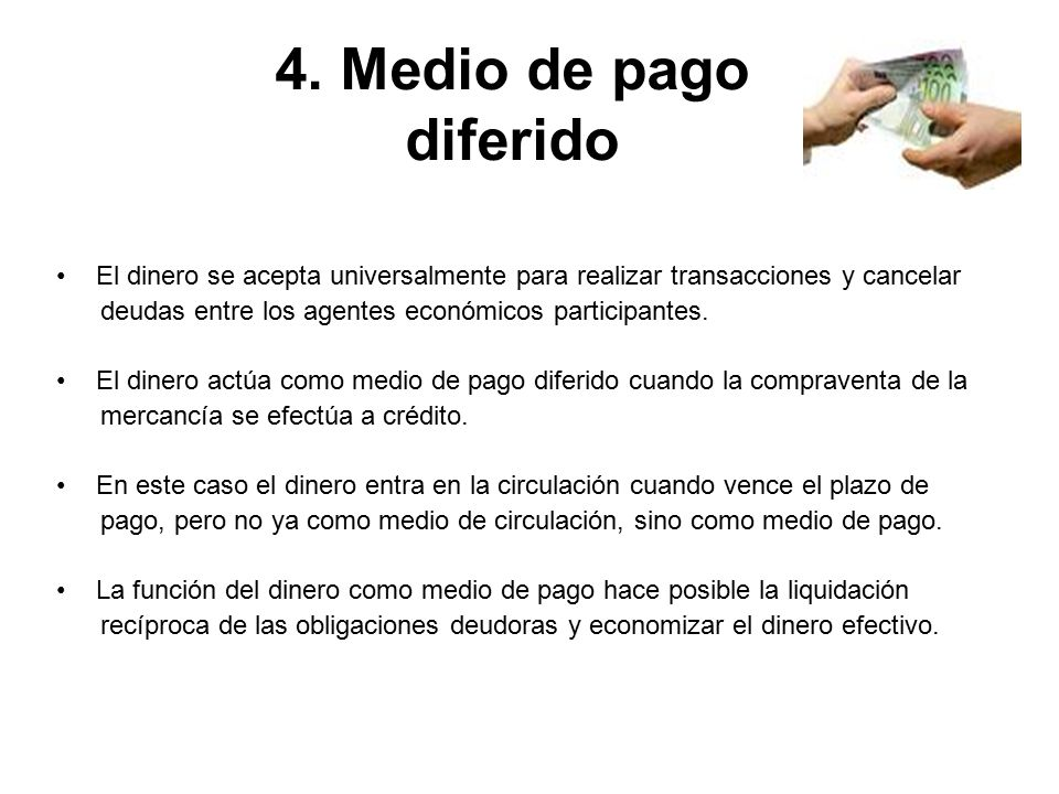 4. Medio de pago diferido El dinero se acepta universalmente para realizar transacciones y cancelar.