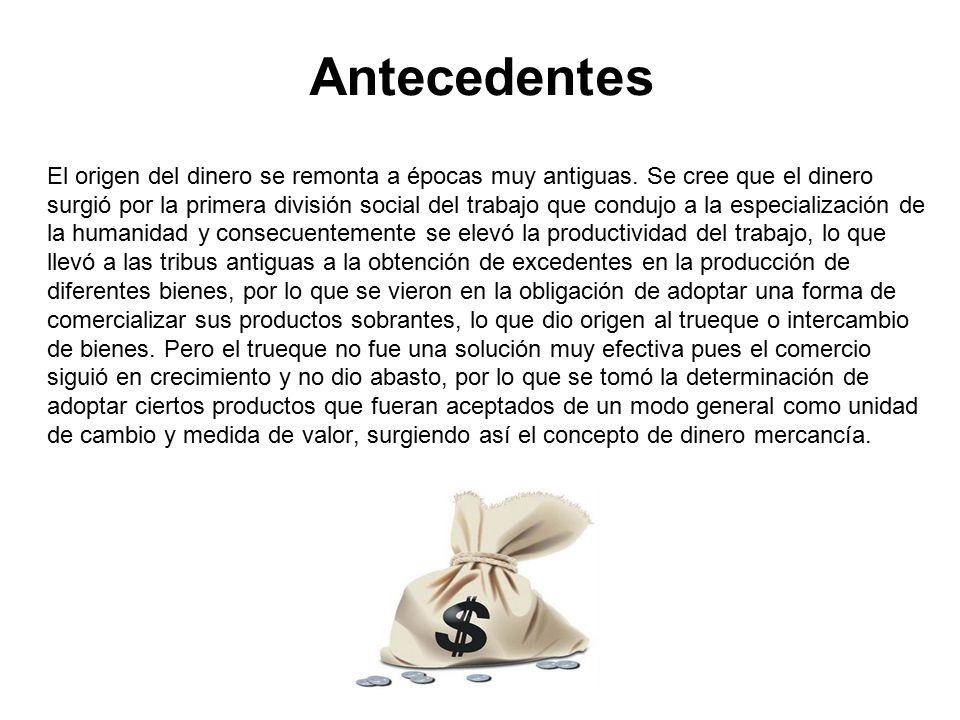 Antecedentes El origen del dinero se remonta a épocas muy antiguas. Se cree que el dinero.