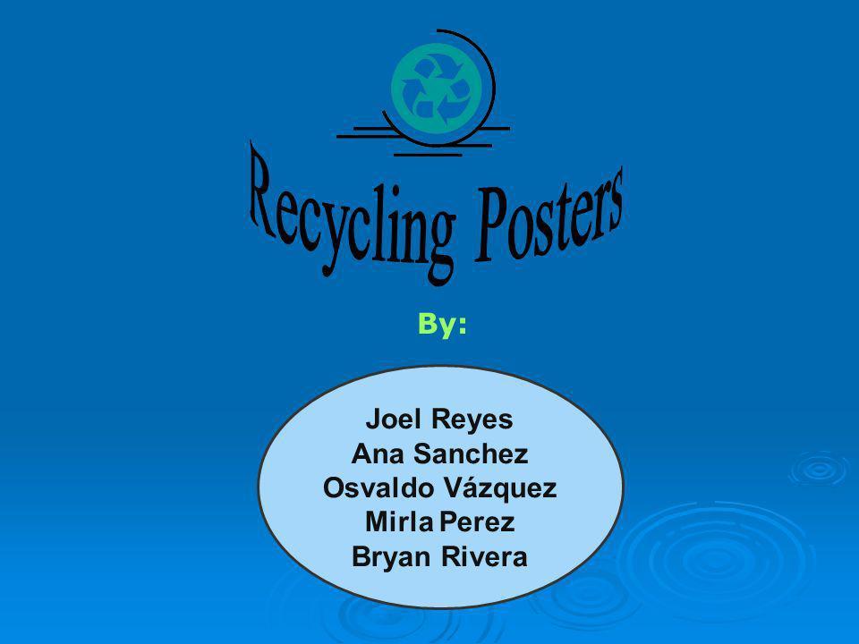 Recycling Posters By: Joel Reyes Ana Sanchez Osvaldo Vázquez