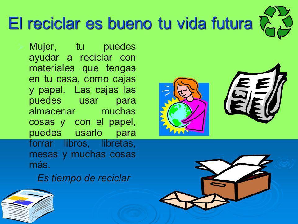 El reciclar es bueno tu vida futura