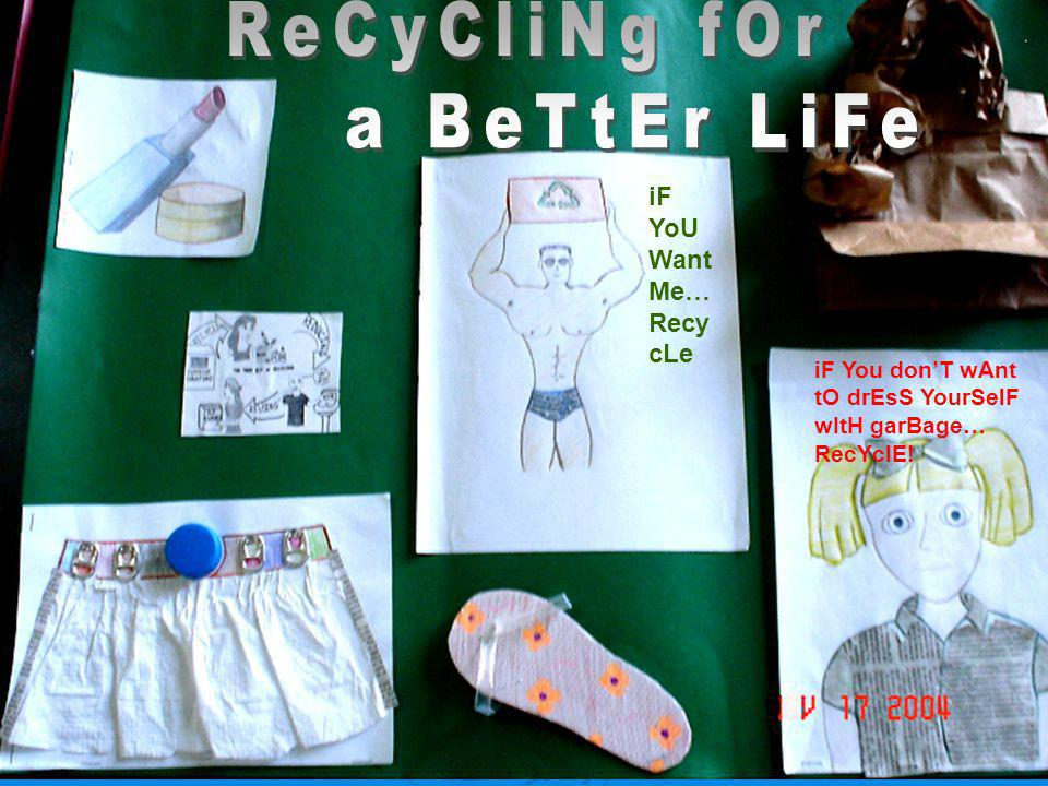 ReCyCliNg fOr a BeTtEr LiFe iF YoU Want Me…RecycLe