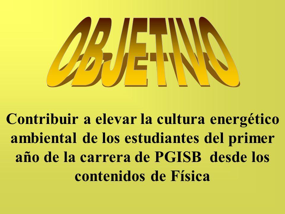 OBJETIVO Contribuir a elevar la cultura energético ambiental de los estudiantes del primer año de la carrera de PGISB desde los contenidos de Física.