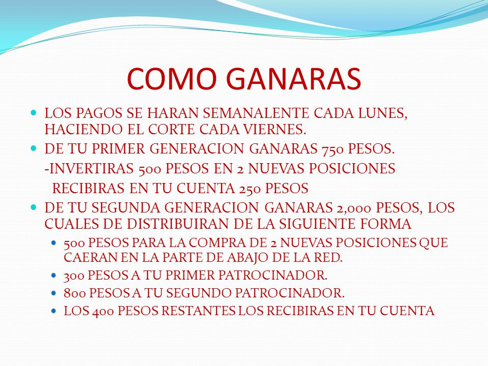 COMO GANARAS LOS PAGOS SE HARAN SEMANALENTE CADA LUNES, HACIENDO EL CORTE CADA VIERNES. DE TU PRIMER GENERACION GANARAS 750 PESOS.