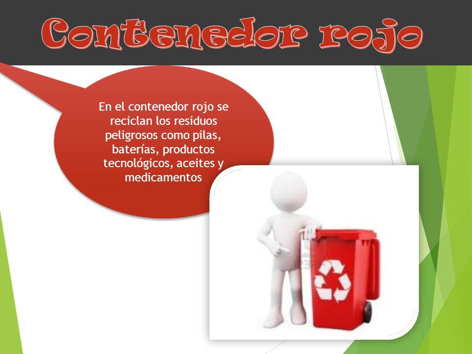 Contenedor rojo En el contenedor rojo se reciclan los residuos peligrosos como pilas, baterías, productos tecnológicos, aceites y medicamentos.