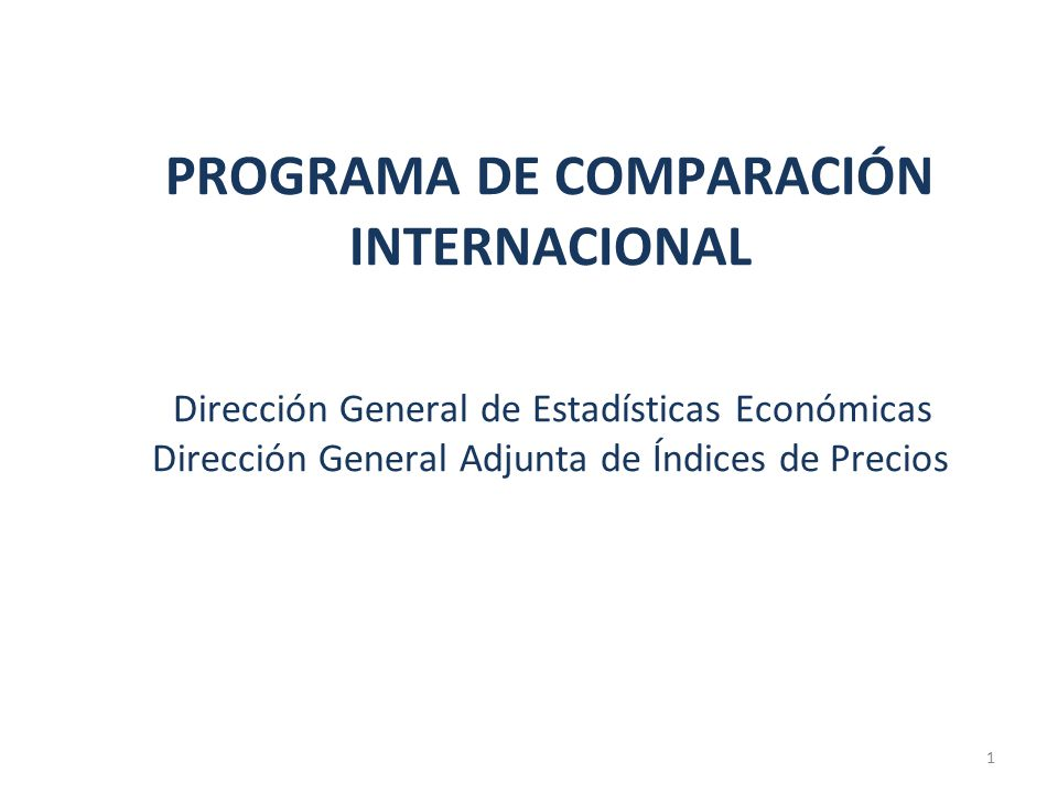 PROGRAMA DE COMPARACIÓN INTERNACIONAL Dirección General de Estadísticas Económicas Dirección General Adjunta de Índices de Precios