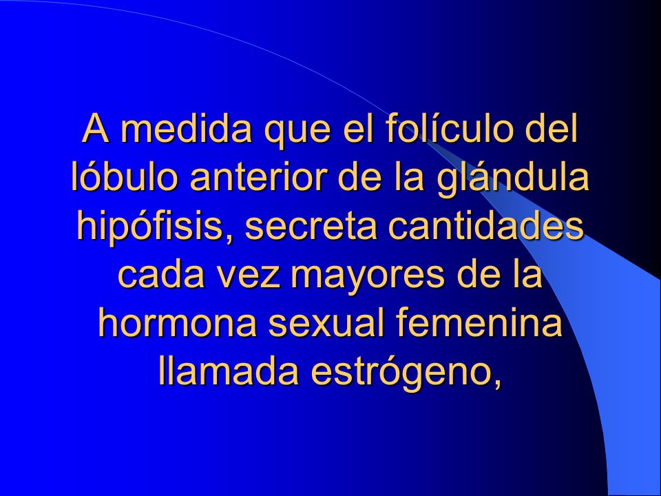 A medida que el folículo del lóbulo anterior de la glándula hipófisis, secreta cantidades cada vez mayores de la hormona sexual femenina llamada estrógeno,