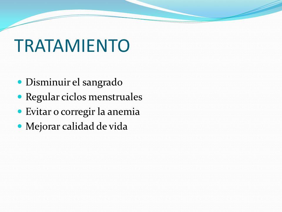 TRATAMIENTO Disminuir el sangrado Regular ciclos menstruales