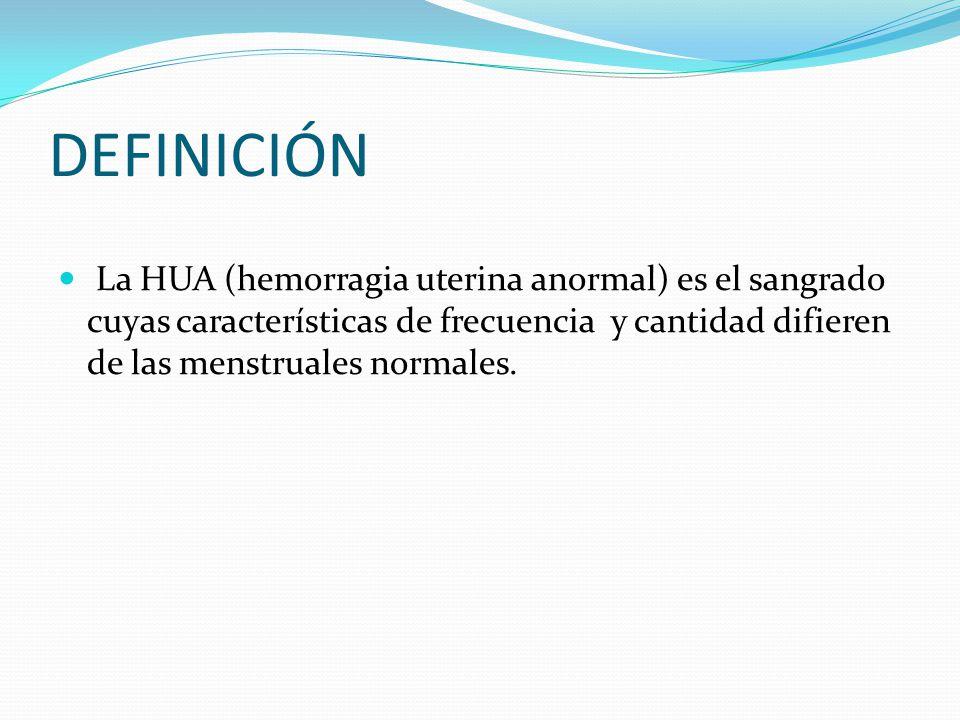 DEFINICIÓN La HUA (hemorragia uterina anormal) es el sangrado cuyas características de frecuencia y cantidad difieren de las menstruales normales.