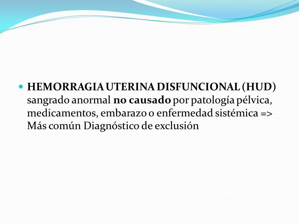 HEMORRAGIA UTERINA DISFUNCIONAL (HUD) sangrado anormal no causado por patología pélvica, medicamentos, embarazo o enfermedad sistémica => Más común Diagnóstico de exclusión
