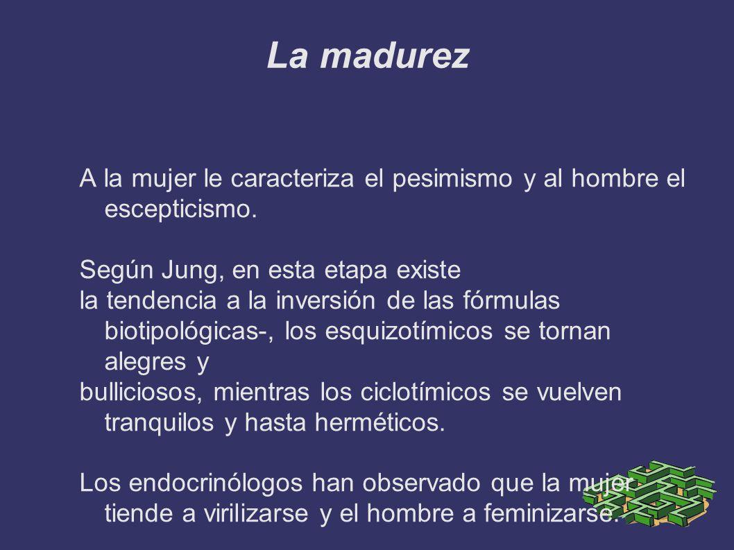 La madurez A la mujer le caracteriza el pesimismo y al hombre el escepticismo. Según Jung, en esta etapa existe.