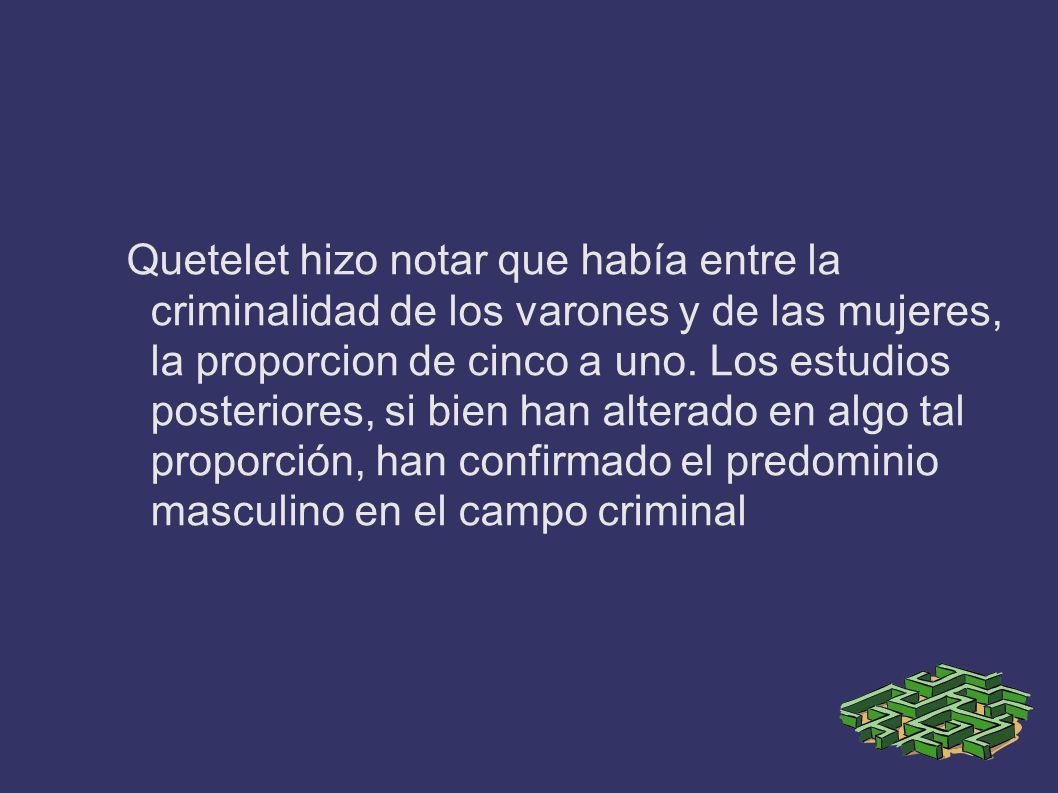 Quetelet hizo notar que había entre la criminalidad de los varones y de las mujeres, la proporcion de cinco a uno.