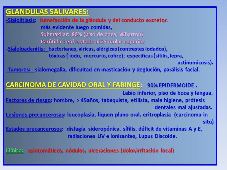 GLANDULAS SALIVARES: -Sialolitiasis: tumefacción de la glándula y del conducto excretor. más evidente luego comidas,