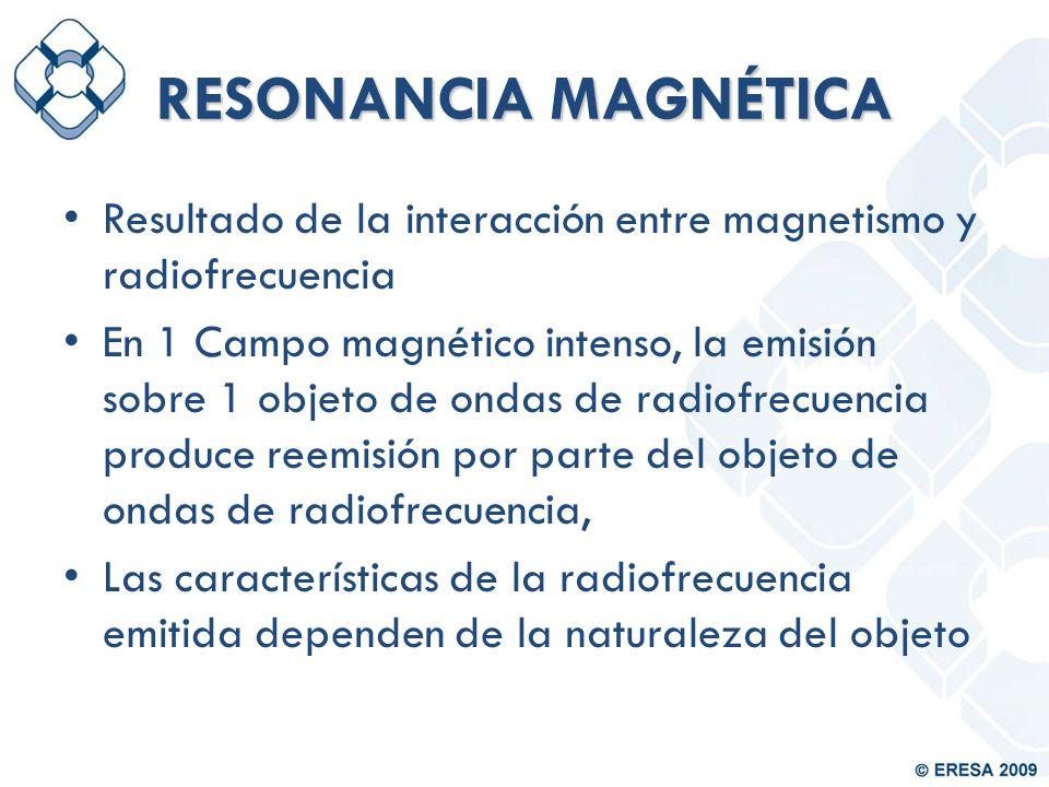 RESONANCIA MAGNÉTICA Resultado de la interacción entre magnetismo y radiofrecuencia.