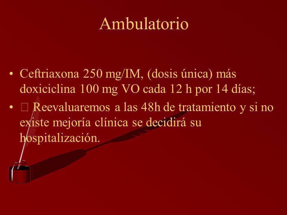 Ambulatorio Ceftriaxona 250 mg/IM, (dosis única) más doxiciclina 100 mg VO cada 12 h por 14 días;