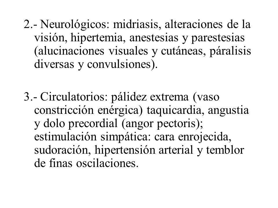 2.- Neurológicos: midriasis, alteraciones de la visión, hipertemia, anestesias y parestesias (alucinaciones visuales y cutáneas, páralisis diversas y convulsiones).