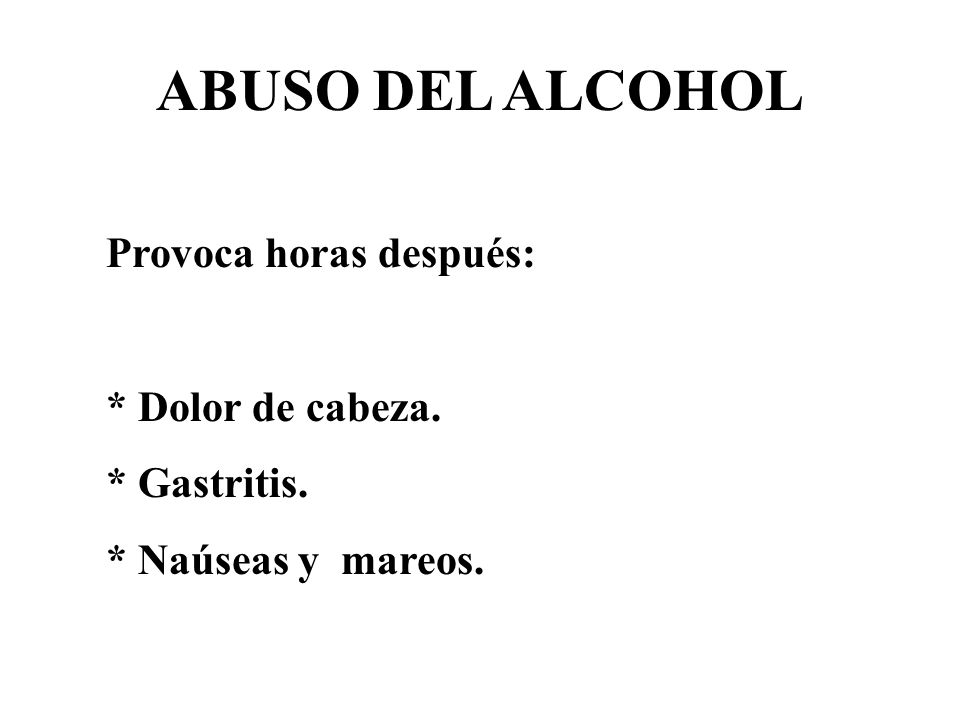 ABUSO DEL ALCOHOL Provoca horas después: * Dolor de cabeza.