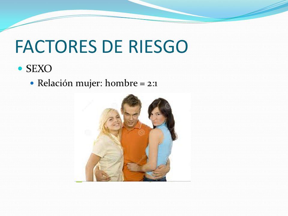 FACTORES DE RIESGO SEXO Relación mujer: hombre = 2:1