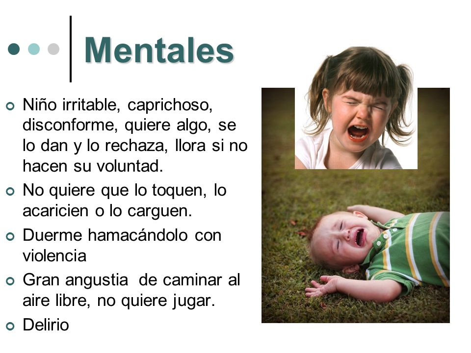 Mentales Niño irritable, caprichoso, disconforme, quiere algo, se lo dan y lo rechaza, llora si no hacen su voluntad.