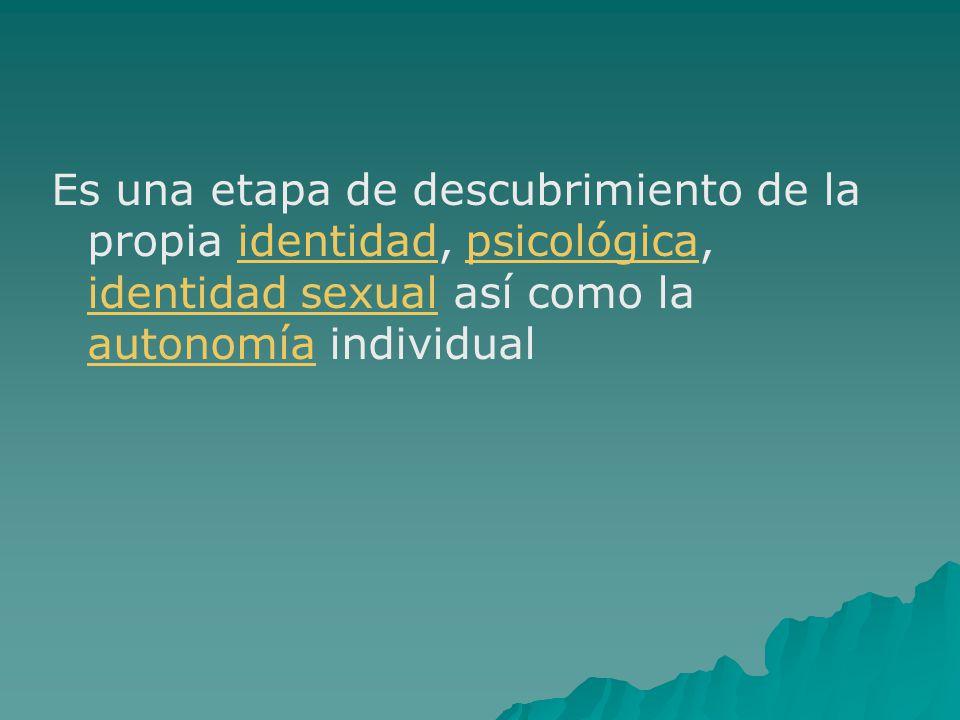 Es una etapa de descubrimiento de la propia identidad, psicológica, identidad sexual así como la autonomía individual