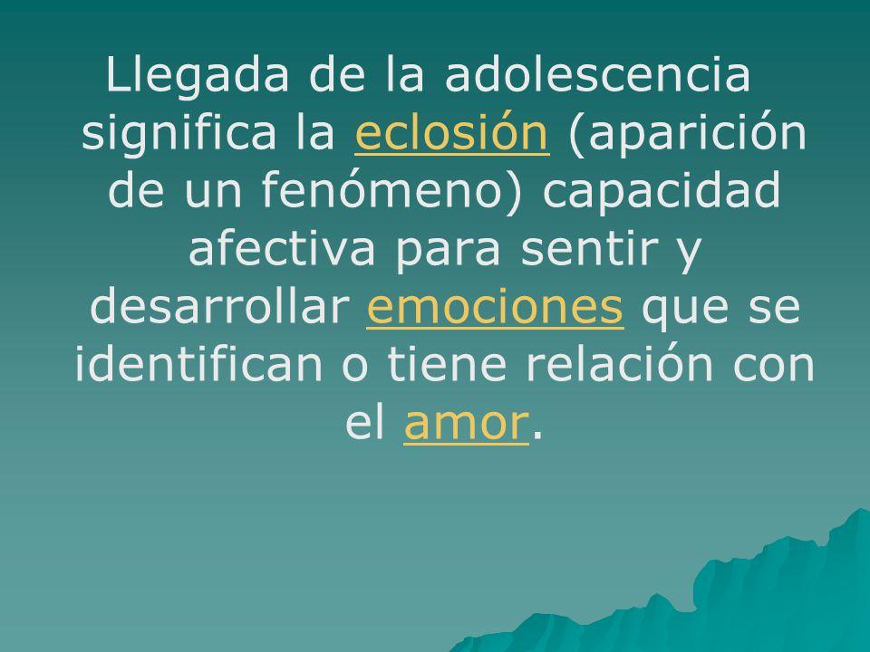 Llegada de la adolescencia significa la eclosión (aparición de un fenómeno) capacidad afectiva para sentir y desarrollar emociones que se identifican o tiene relación con el amor.