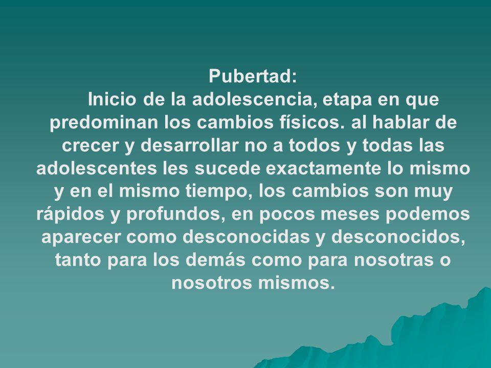 Pubertad: Inicio de la adolescencia, etapa en que predominan los cambios físicos.