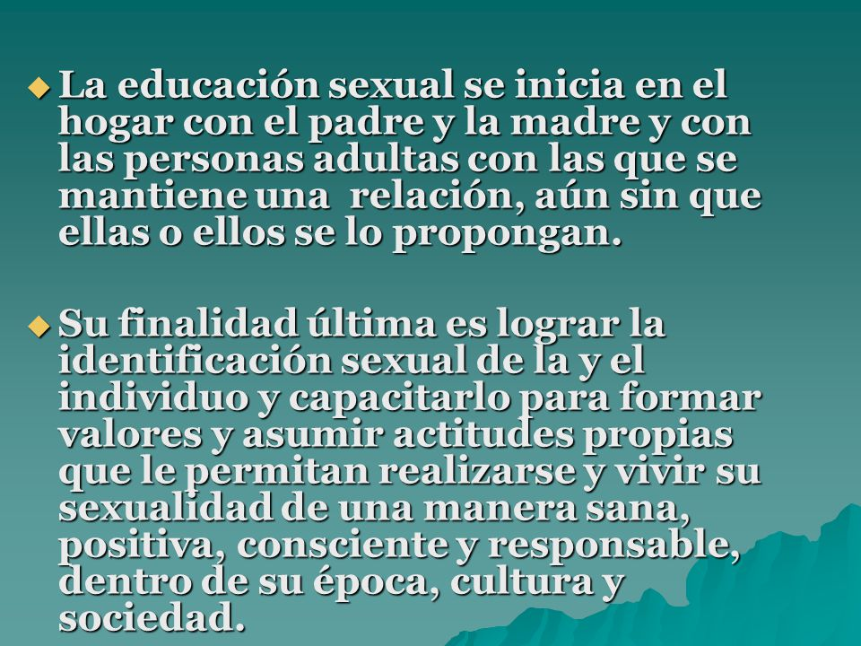 La educación sexual se inicia en el hogar con el padre y la madre y con las personas adultas con las que se mantiene una relación, aún sin que ellas o ellos se lo propongan.